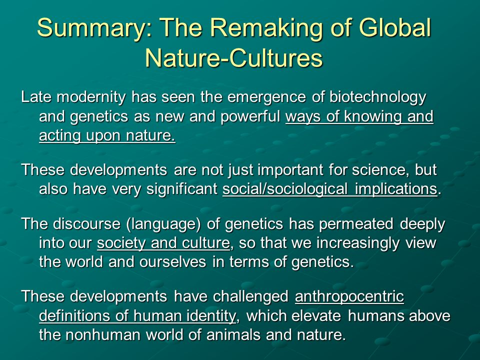 Summary: The Remaking of Global Nature-Cultures Late modernity has seen the emergence of biotechnology and genetics as new and powerful ways of knowin