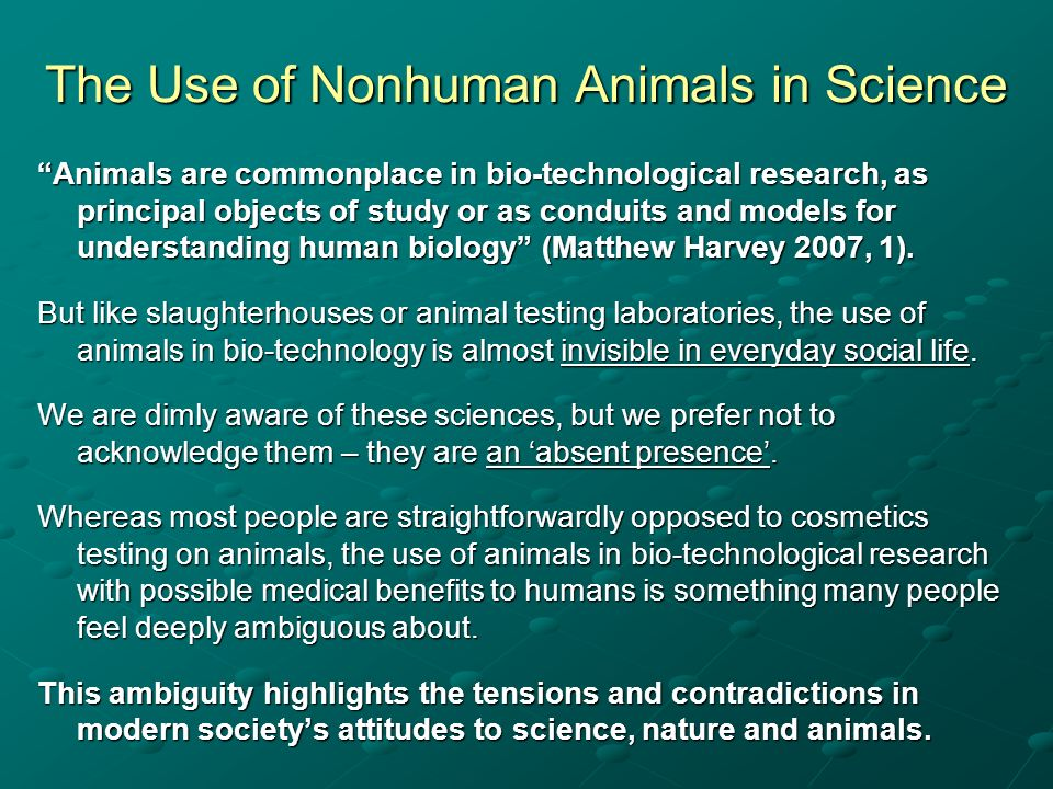 The Use of Nonhuman Animals in Science Animals are commonplace in bio-technological research, as principal objects of study or as conduits and models