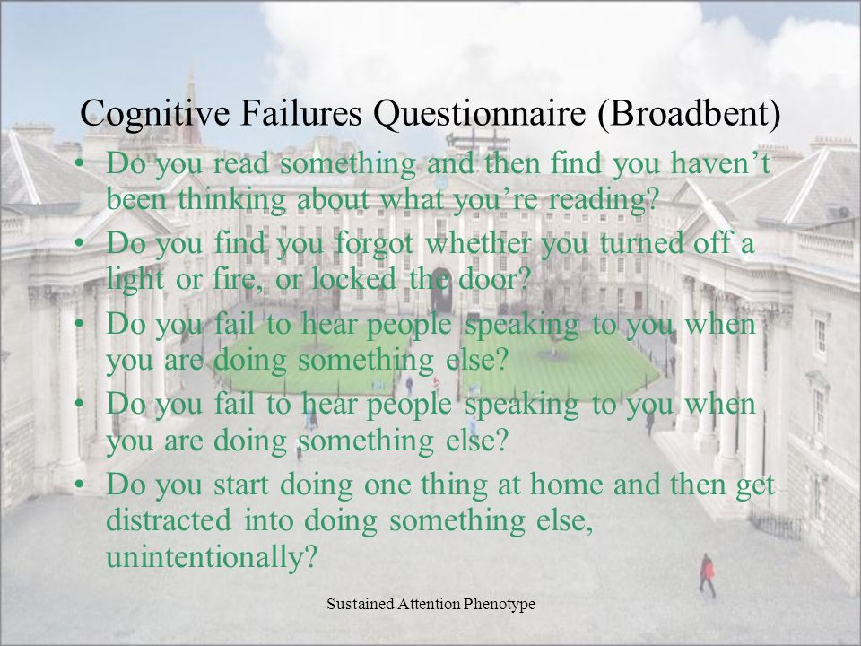 Cognitive Failures Questionnaire (Broadbent) Do you read something and then find you havent been thinking about what youre reading? Do you find you fo