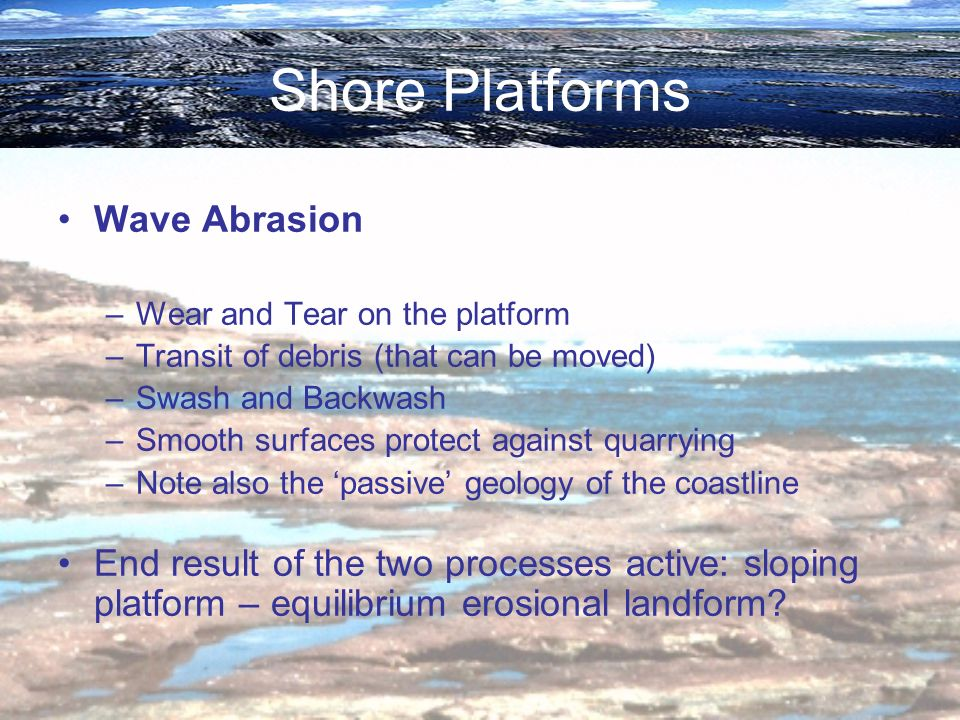 Shore Platforms Wave Abrasion –Wear and Tear on the platform –Transit of debris (that can be moved) –Swash and Backwash –Smooth surfaces protect again