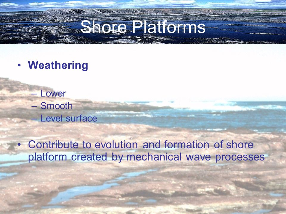Shore Platforms Weathering –Lower –Smooth –Level surface Contribute to evolution and formation of shore platform created by mechanical wave processes
