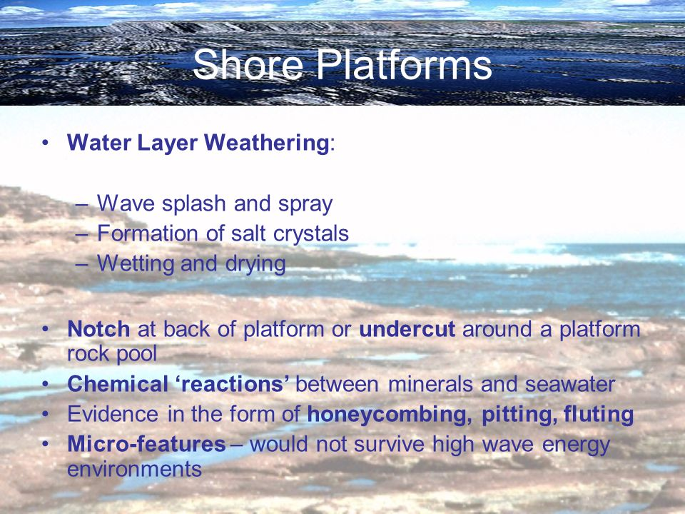 Shore Platforms Water Layer Weathering: –Wave splash and spray –Formation of salt crystals –Wetting and drying Notch at back of platform or undercut a