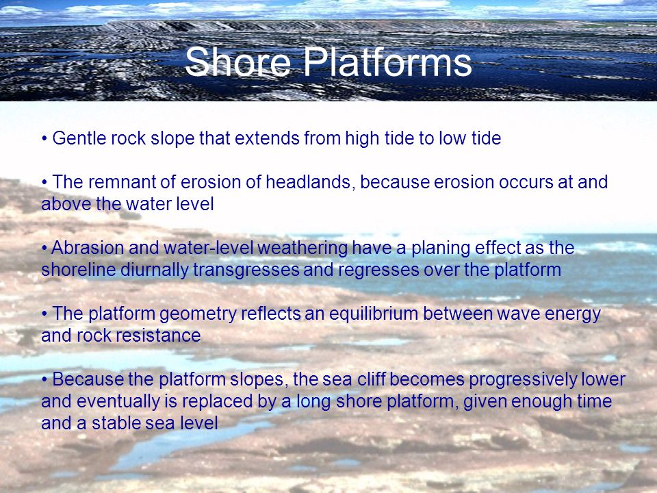 Shore Platforms Gentle rock slope that extends from high tide to low tide The remnant of erosion of headlands, because erosion occurs at and above the