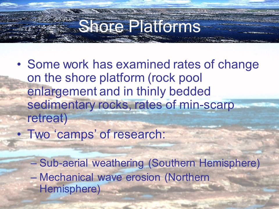 Shore Platforms Some work has examined rates of change on the shore platform (rock pool enlargement and in thinly bedded sedimentary rocks, rates of m