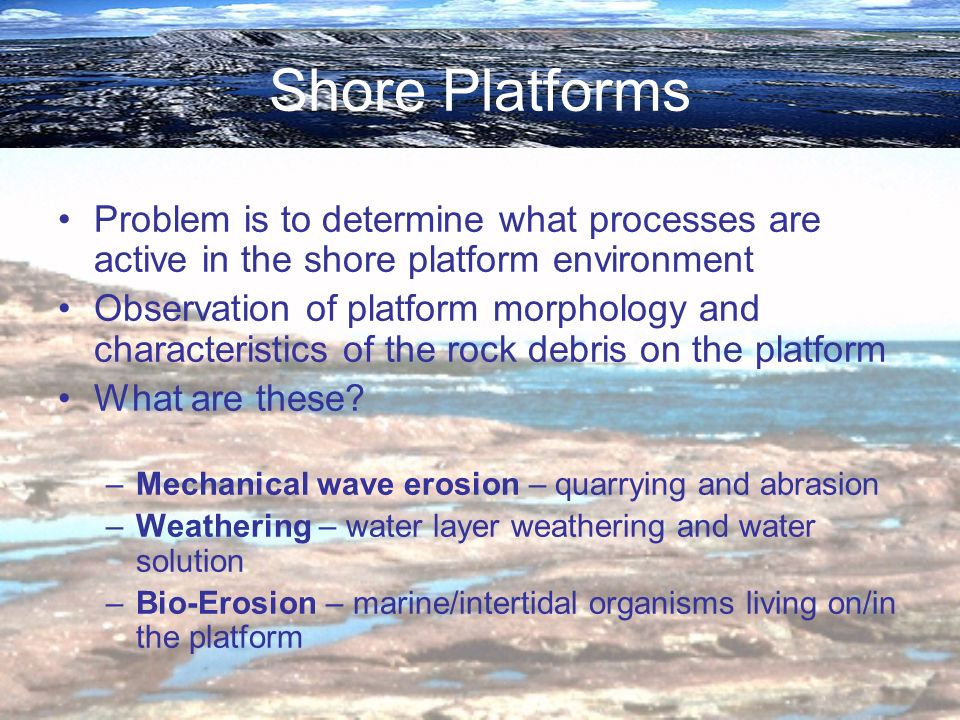 Shore Platforms Problem is to determine what processes are active in the shore platform environment Observation of platform morphology and characteris