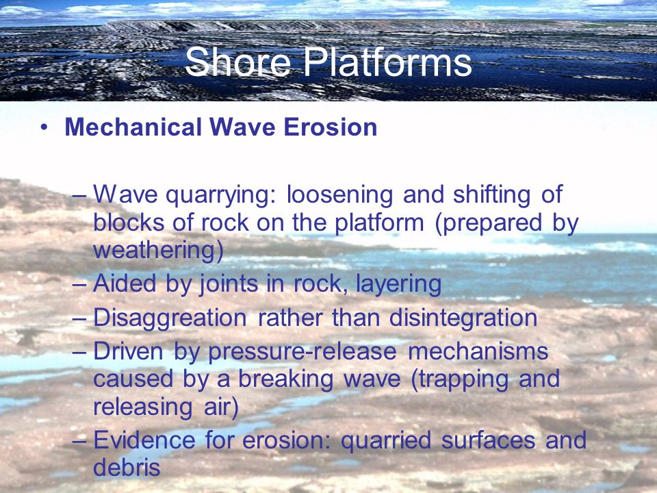 Shore Platforms Mechanical Wave Erosion –Wave quarrying: loosening and shifting of blocks of rock on the platform (prepared by weathering) –Aided by j