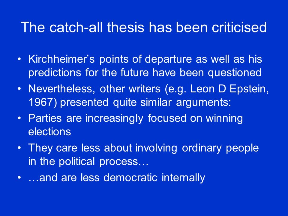 The catch-all thesis has been criticised Kirchheimers points of departure as well as his predictions for the future have been questioned Nevertheless, other writers (e.g.