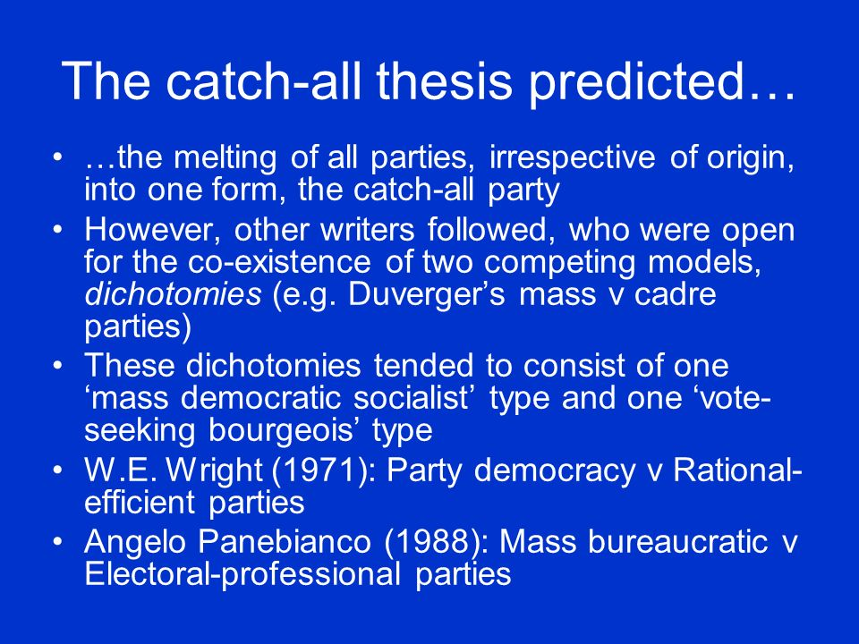 The catch-all thesis predicted… …the melting of all parties, irrespective of origin, into one form, the catch-all party However, other writers followed, who were open for the co-existence of two competing models, dichotomies (e.g.