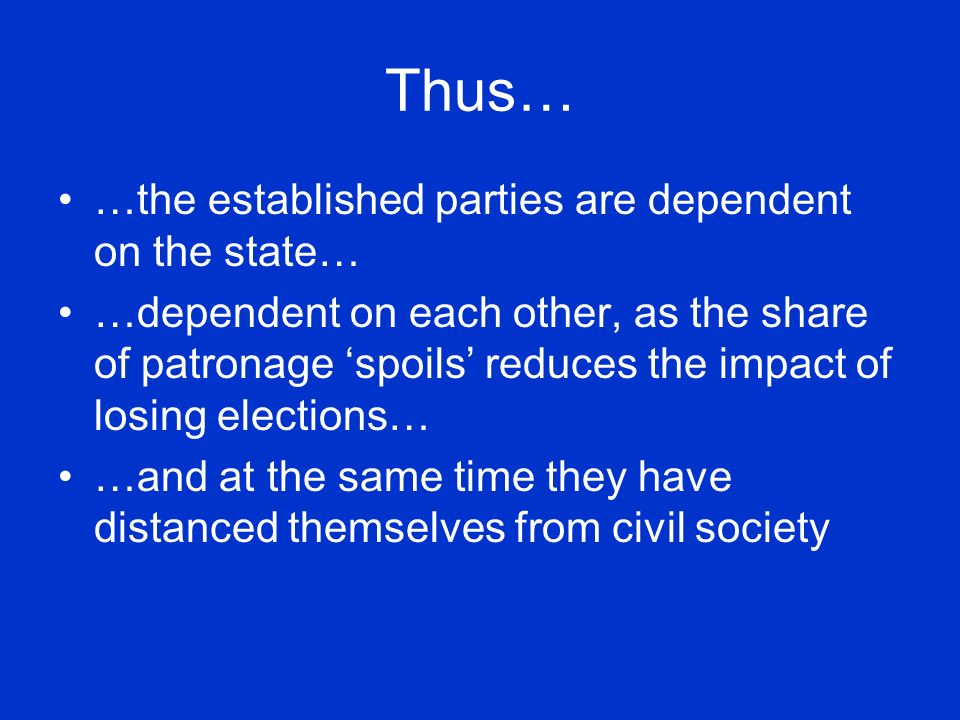 Thus… …the established parties are dependent on the state… …dependent on each other, as the share of patronage spoils reduces the impact of losing elections… …and at the same time they have distanced themselves from civil society