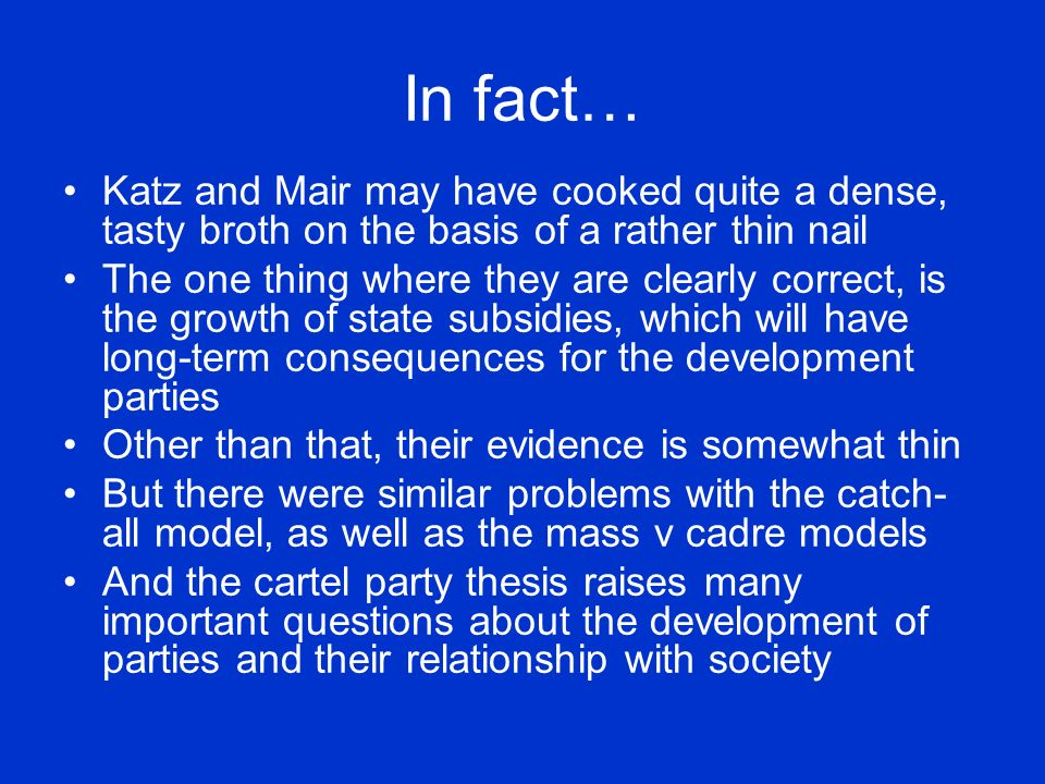 In fact… Katz and Mair may have cooked quite a dense, tasty broth on the basis of a rather thin nail The one thing where they are clearly correct, is the growth of state subsidies, which will have long-term consequences for the development parties Other than that, their evidence is somewhat thin But there were similar problems with the catch- all model, as well as the mass v cadre models And the cartel party thesis raises many important questions about the development of parties and their relationship with society