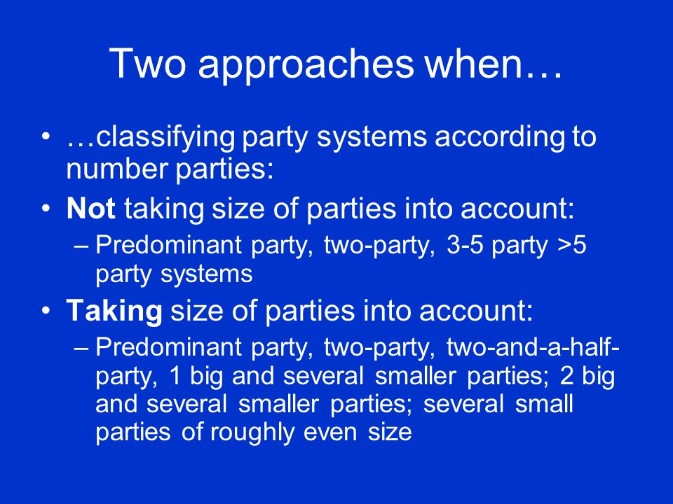 Two approaches when… …classifying party systems according to number parties: Not taking size of parties into account: –Predominant party, two-party, 3