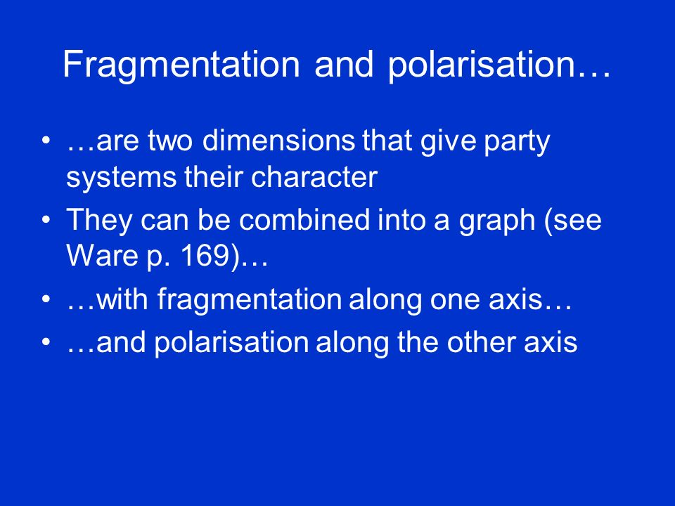 Fragmentation and polarisation… …are two dimensions that give party systems their character They can be combined into a graph (see Ware p. 169)… …with