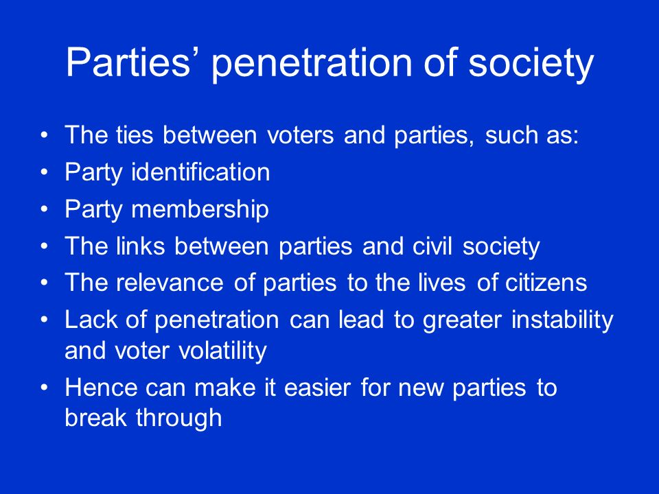 Parties penetration of society The ties between voters and parties, such as: Party identification Party membership The links between parties and civil
