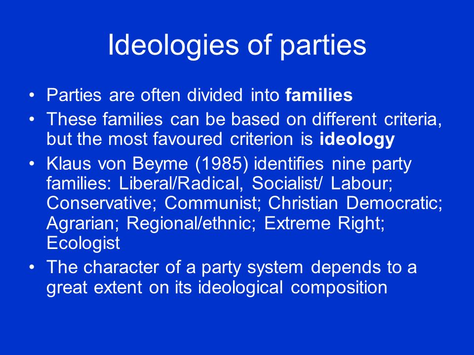 Ideologies of parties Parties are often divided into families These families can be based on different criteria, but the most favoured criterion is id