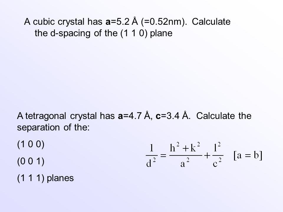 A tetragonal crystal has a=4.7 Å, c=3.4 Å. Calculate the separation of the: (1 0 0) (0 0 1) (1 1 1) planes A cubic crystal has a=5.2 Å (=0.52nm). Calc