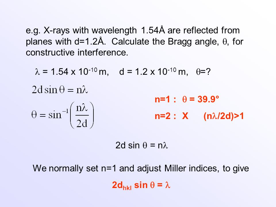 We normally set n=1 and adjust Miller indices, to give 2d hkl sin = 2d sin = n e.g. X-rays with wavelength 1.54Å are reflected from planes with d=1.2Å