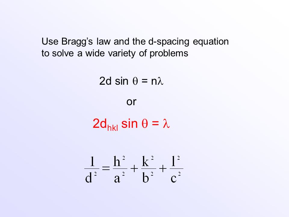 Use Braggs law and the d-spacing equation to solve a wide variety of problems 2d sin = n or 2d hkl sin =