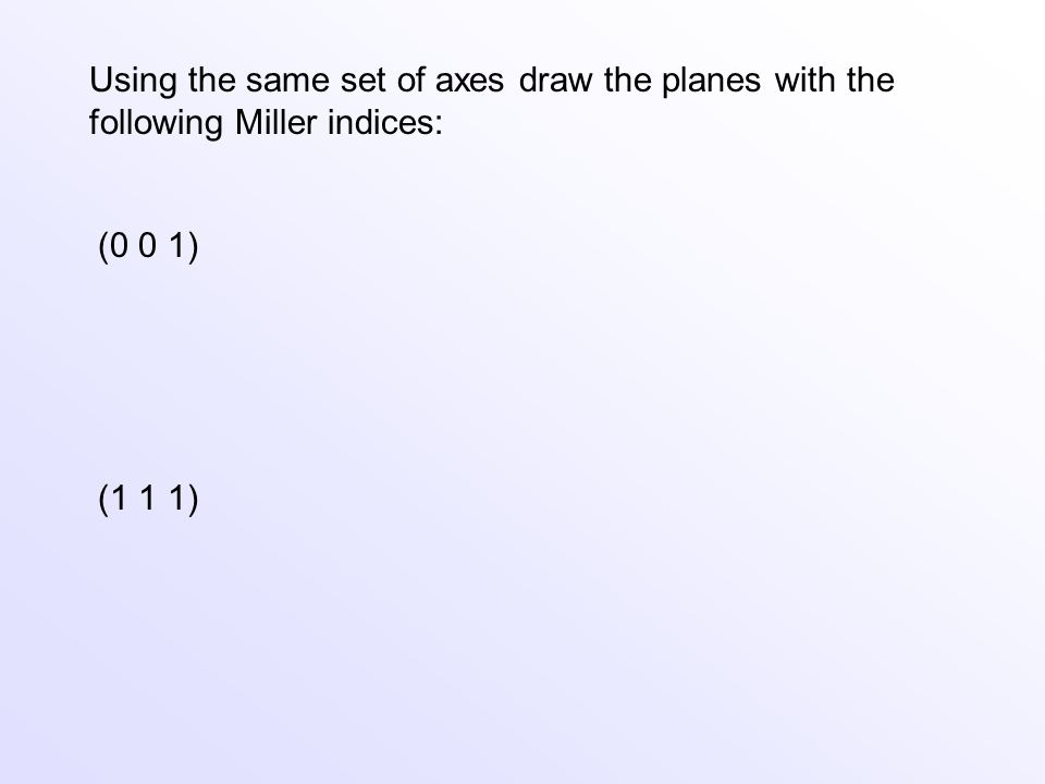 Using the same set of axes draw the planes with the following Miller indices: (0 0 1) (1 1 1)
