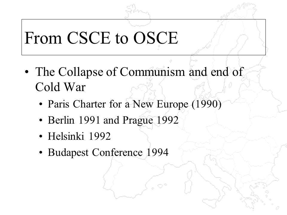 From CSCE to OSCE The Collapse of Communism and end of Cold War Paris Charter for a New Europe (1990) Berlin 1991 and Prague 1992 Helsinki 1992 Budape
