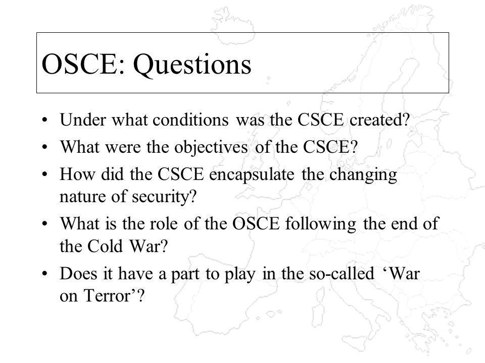 OSCE: Questions Under what conditions was the CSCE created? What were the objectives of the CSCE? How did the CSCE encapsulate the changing nature of