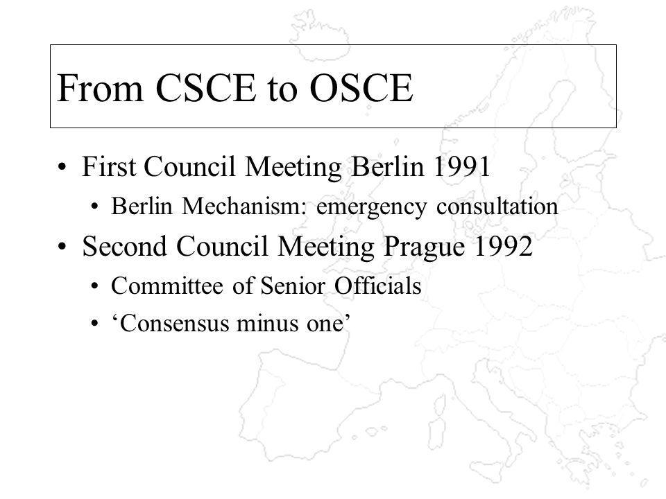 From CSCE to OSCE First Council Meeting Berlin 1991 Berlin Mechanism: emergency consultation Second Council Meeting Prague 1992 Committee of Senior Officials Consensus minus one