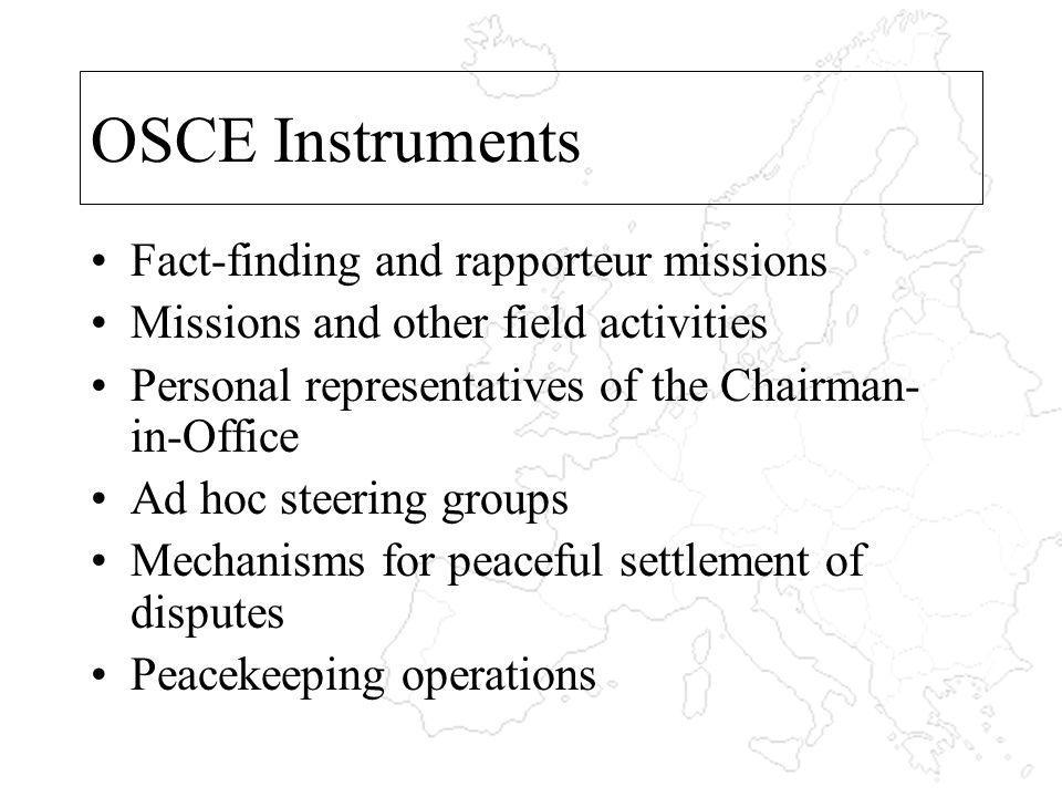 OSCE Instruments Fact-finding and rapporteur missions Missions and other field activities Personal representatives of the Chairman- in-Office Ad hoc steering groups Mechanisms for peaceful settlement of disputes Peacekeeping operations