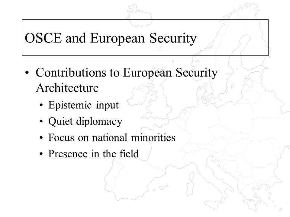 OSCE and European Security Contributions to European Security Architecture Epistemic input Quiet diplomacy Focus on national minorities Presence in th