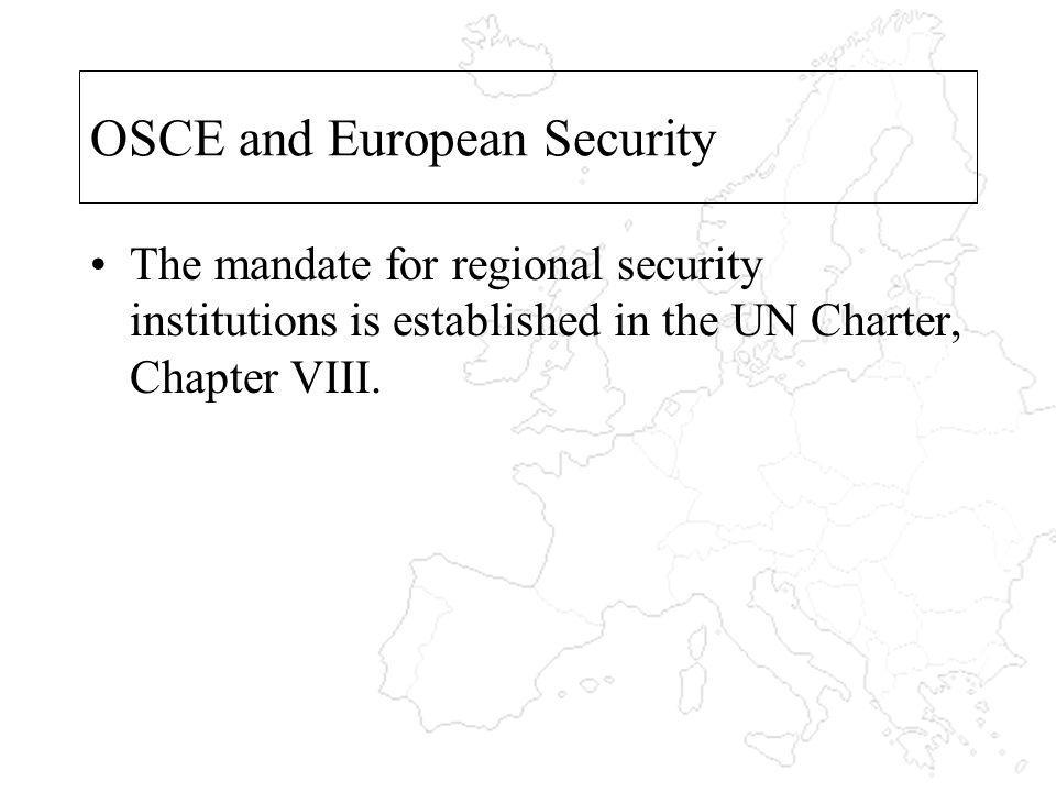 OSCE and European Security The mandate for regional security institutions is established in the UN Charter, Chapter VIII.