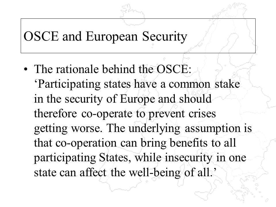 OSCE and European Security The rationale behind the OSCE: Participating states have a common stake in the security of Europe and should therefore co-operate to prevent crises getting worse.