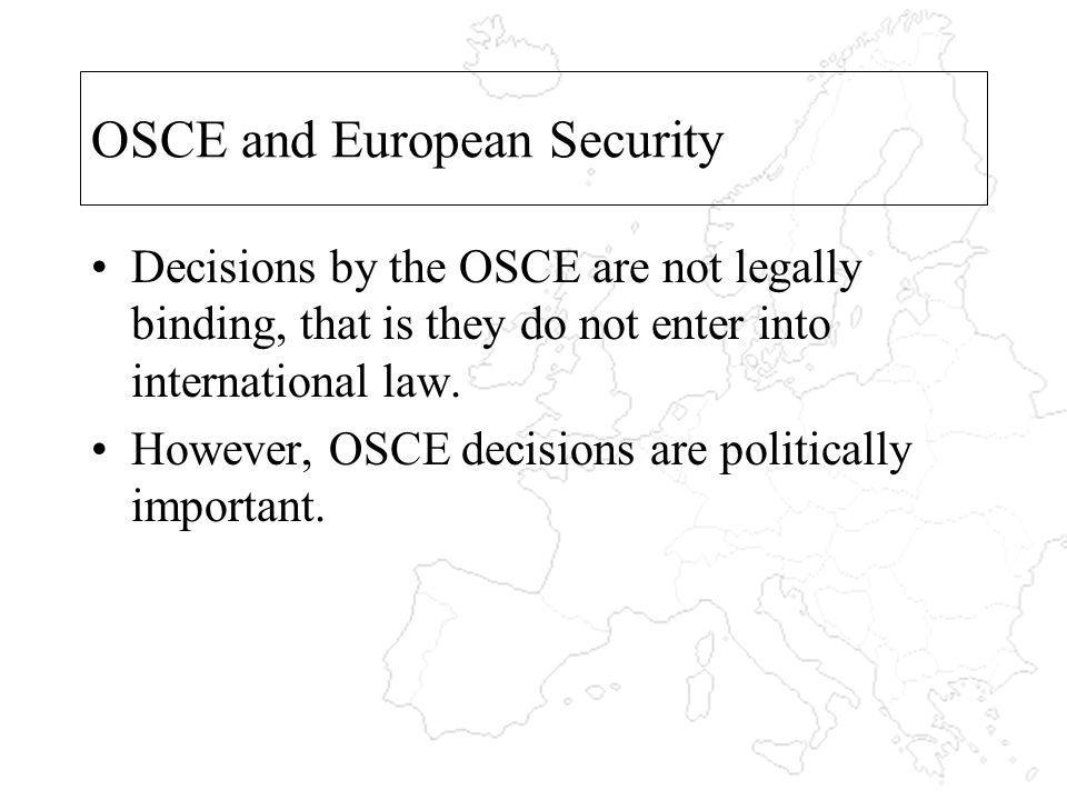 OSCE and European Security Decisions by the OSCE are not legally binding, that is they do not enter into international law.