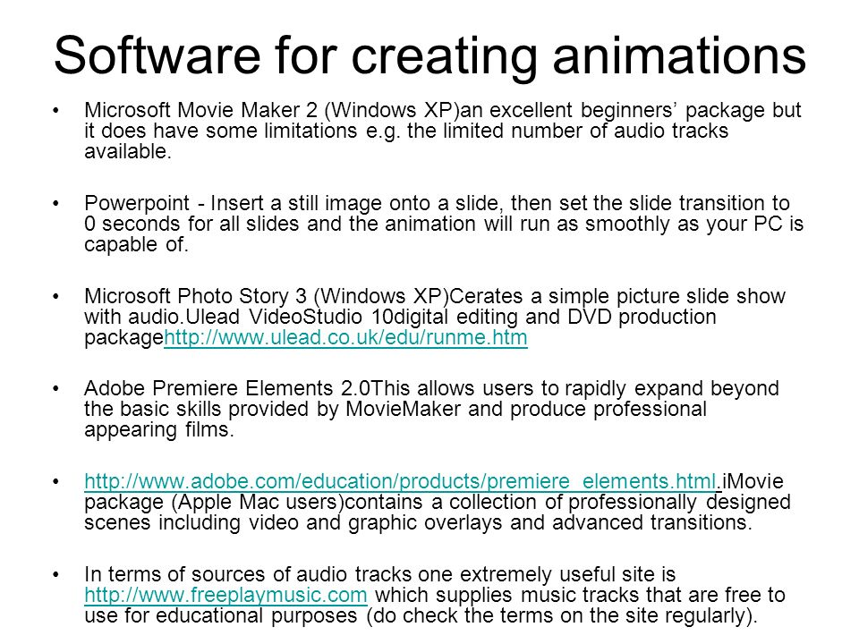 Software for creating animations Microsoft Movie Maker 2 (Windows XP)an excellent beginners package but it does have some limitations e.g.