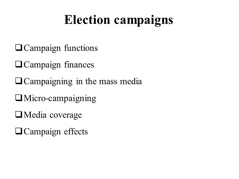 Election campaigns Campaign functions Campaign finances Campaigning in the mass media Micro-campaigning Media coverage Campaign effects