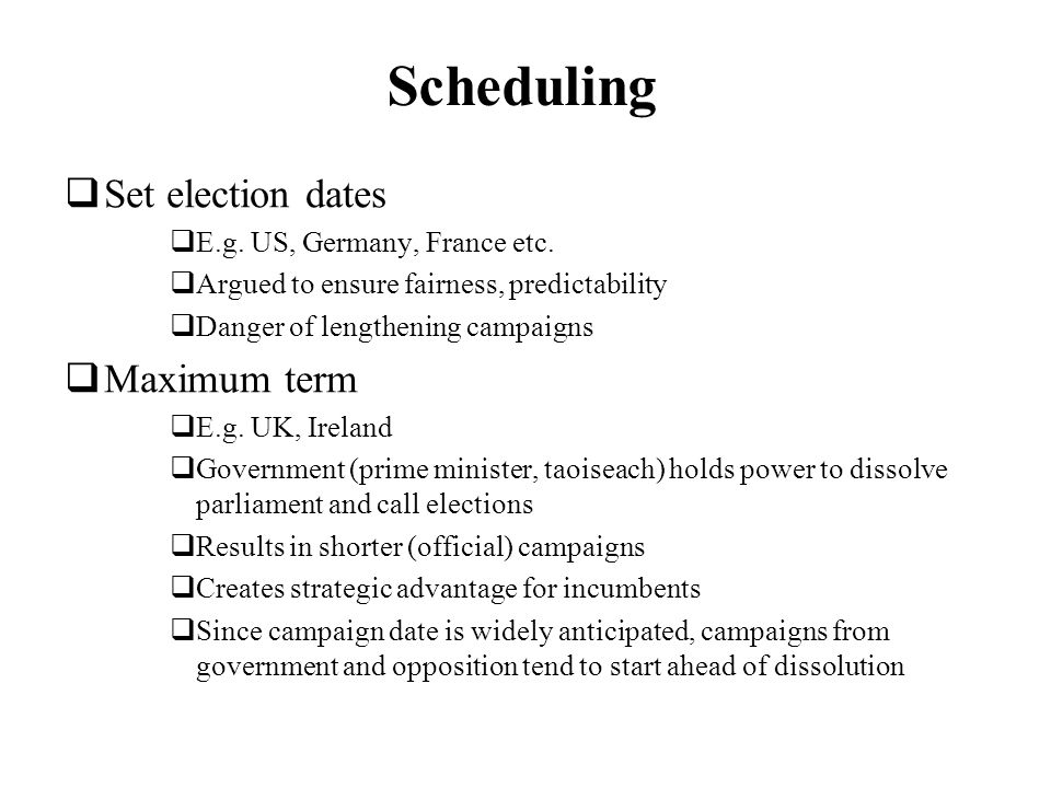 Scheduling Set election dates E.g. US, Germany, France etc. Argued to ensure fairness, predictability Danger of lengthening campaigns Maximum term E.g