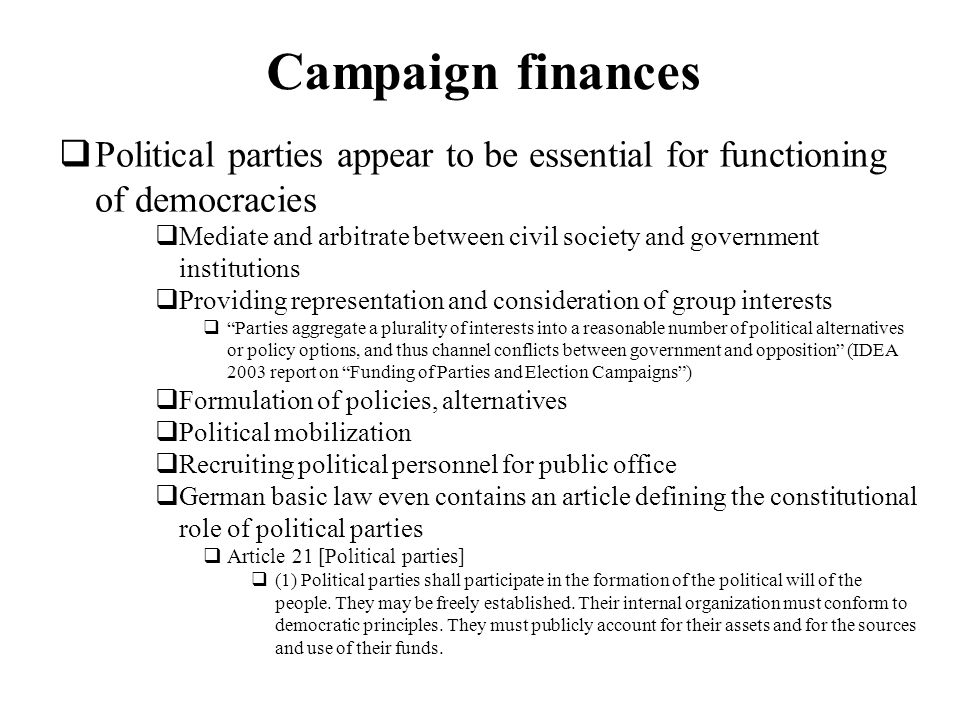 Campaign finances Political parties appear to be essential for functioning of democracies Mediate and arbitrate between civil society and government i