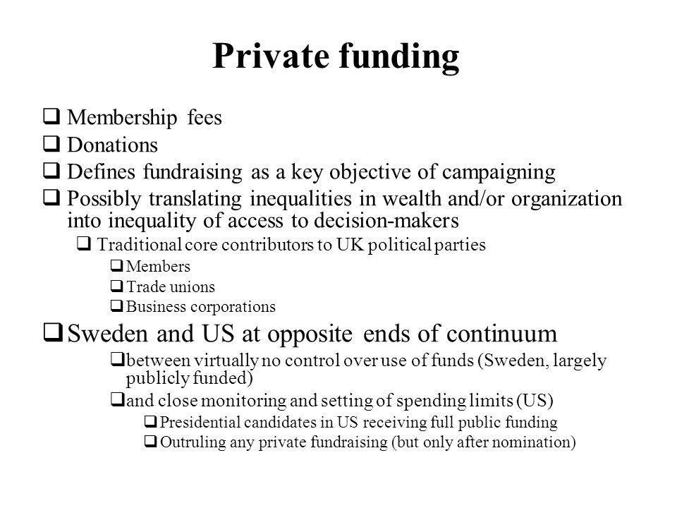 Private funding Membership fees Donations Defines fundraising as a key objective of campaigning Possibly translating inequalities in wealth and/or organization into inequality of access to decision-makers Traditional core contributors to UK political parties Members Trade unions Business corporations Sweden and US at opposite ends of continuum between virtually no control over use of funds (Sweden, largely publicly funded) and close monitoring and setting of spending limits (US) Presidential candidates in US receiving full public funding Outruling any private fundraising (but only after nomination)