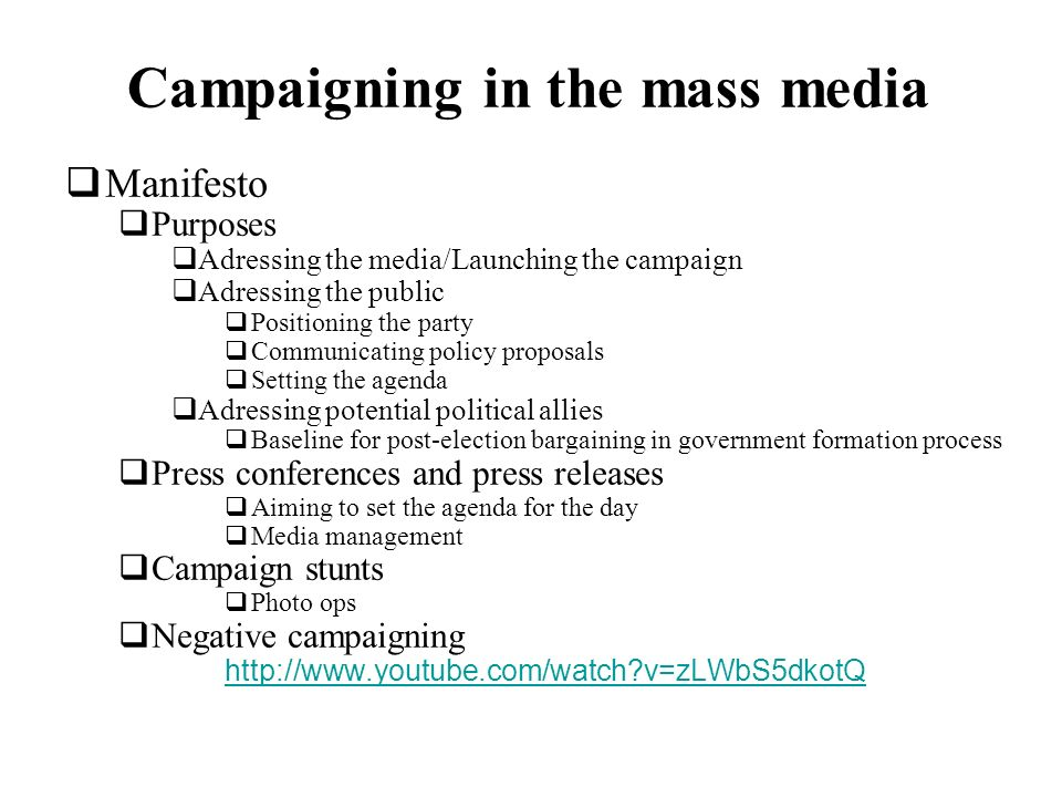 Campaigning in the mass media Manifesto Purposes Adressing the media/Launching the campaign Adressing the public Positioning the party Communicating policy proposals Setting the agenda Adressing potential political allies Baseline for post-election bargaining in government formation process Press conferences and press releases Aiming to set the agenda for the day Media management Campaign stunts Photo ops Negative campaigning http://www.youtube.com/watch?v=zLWbS5dkotQ