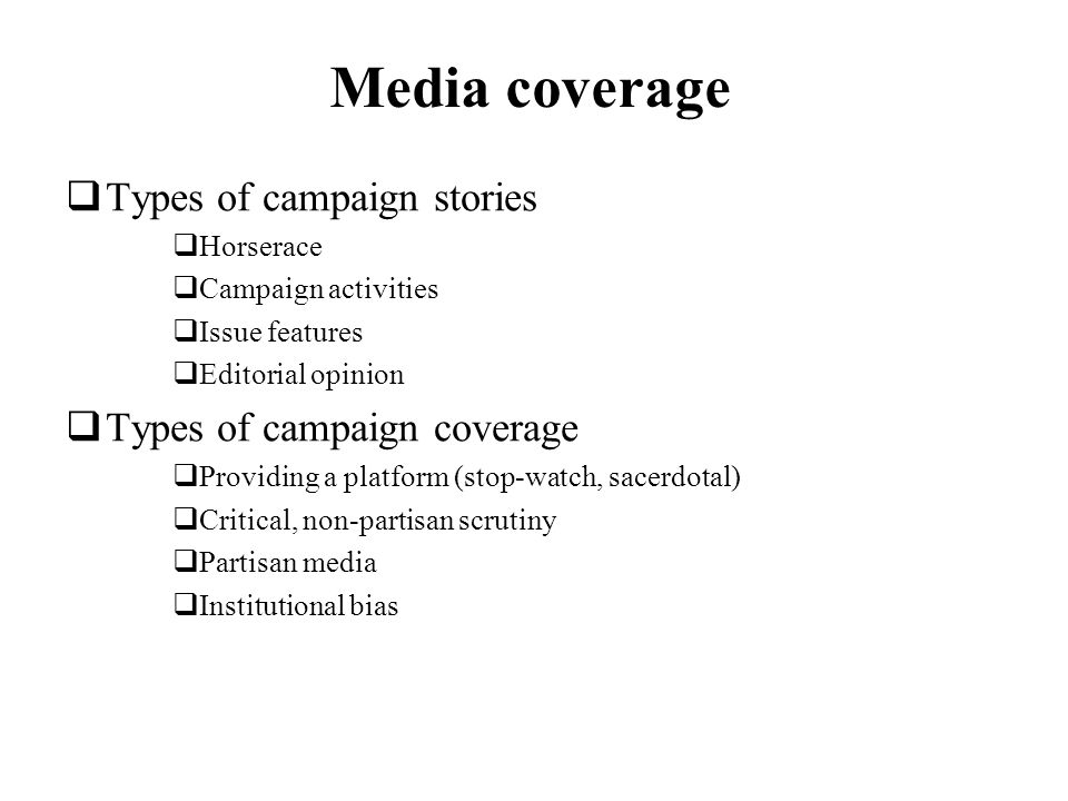 Media coverage Types of campaign stories Horserace Campaign activities Issue features Editorial opinion Types of campaign coverage Providing a platform (stop-watch, sacerdotal) Critical, non-partisan scrutiny Partisan media Institutional bias