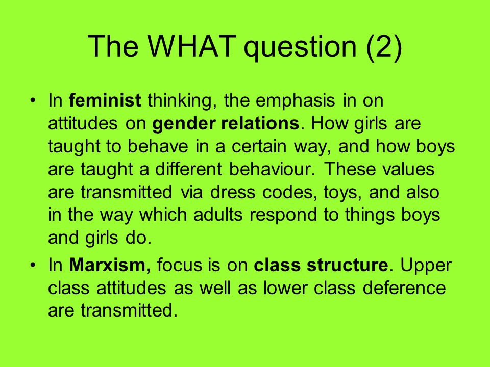 The WHAT question (2) In feminist thinking, the emphasis in on attitudes on gender relations. How girls are taught to behave in a certain way, and how