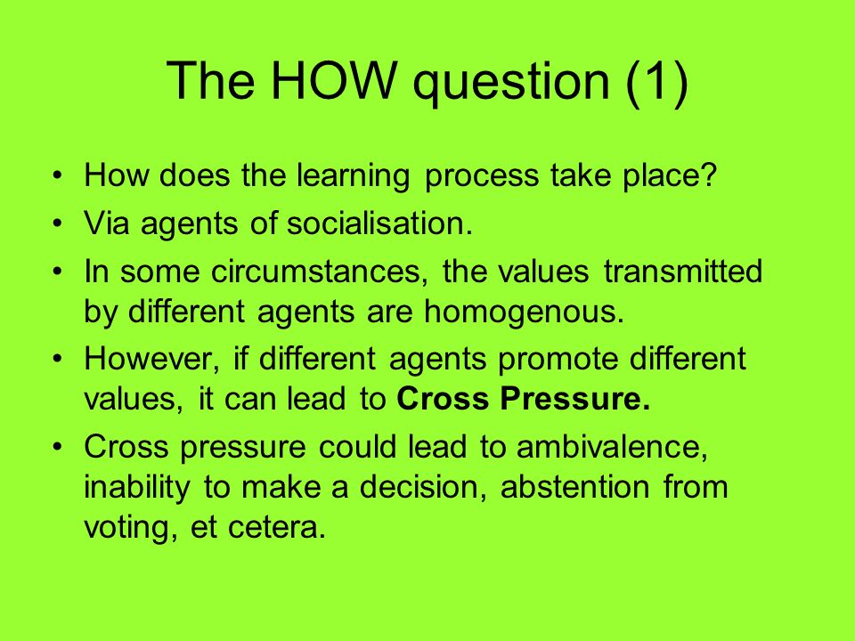 The HOW question (1) How does the learning process take place? Via agents of socialisation. In some circumstances, the values transmitted by different