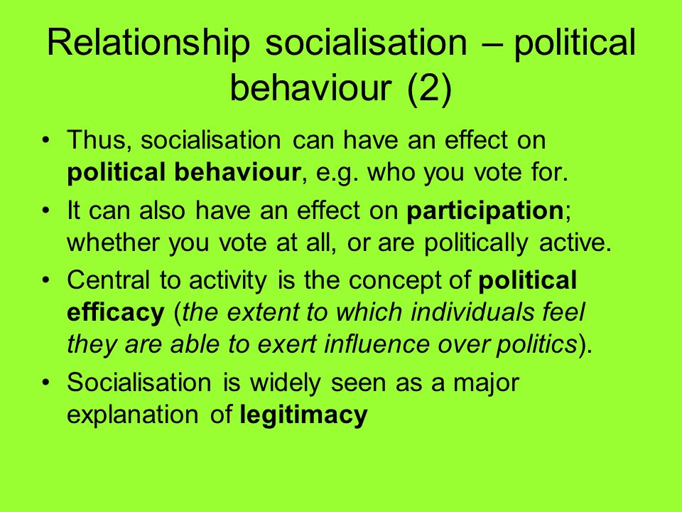 Relationship socialisation – political behaviour (2) Thus, socialisation can have an effect on political behaviour, e.g. who you vote for. It can also