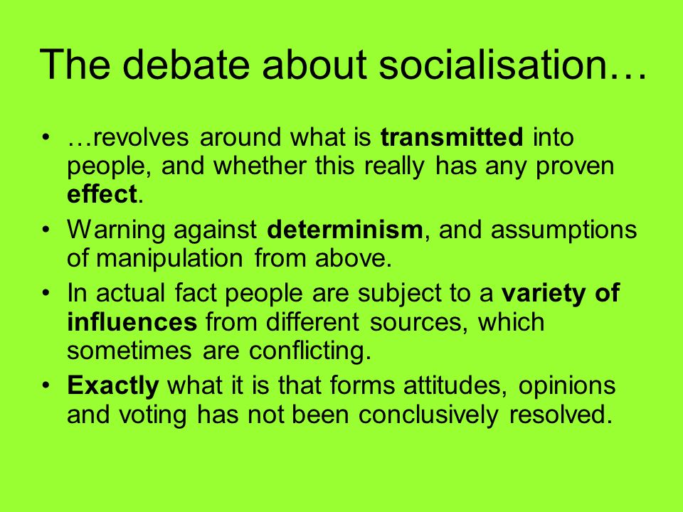 The debate about socialisation… …revolves around what is transmitted into people, and whether this really has any proven effect. Warning against deter