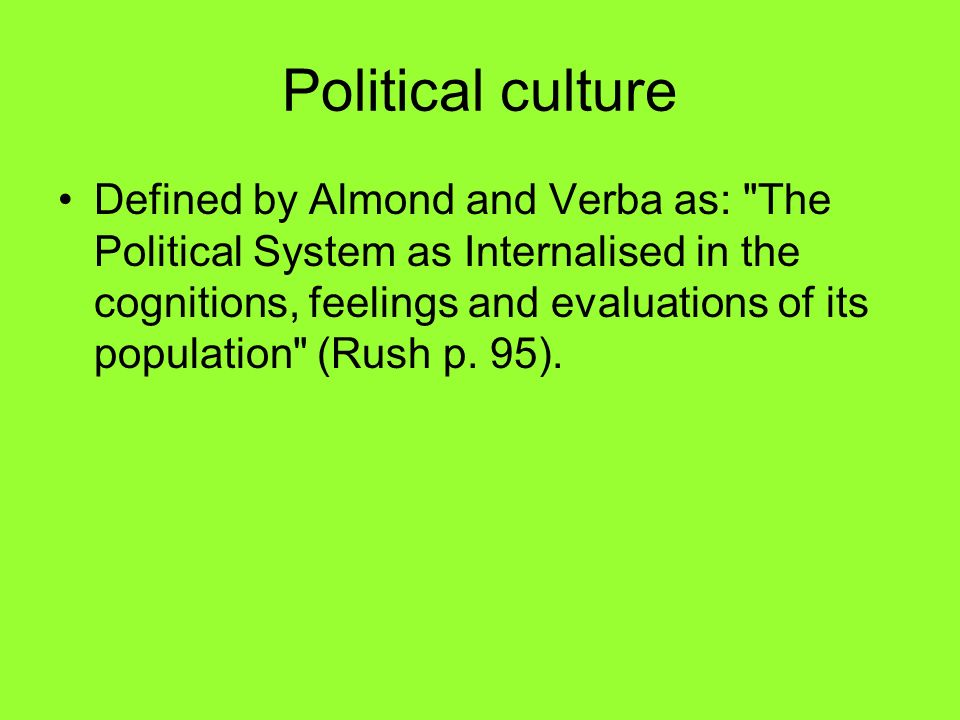 The Civic Culture (famous book by Almond and Verba, 1963): Political culture determined by three main factors: –Awareness of government –Expectations of government –Political participation Three types of political culture: –Parochial cultures (low awareness, expectations and participation) Mexico –Subject (higher levels of awareness and expectation but low participation) Italy, Germany –Participant (high levels of all three) USA, UK