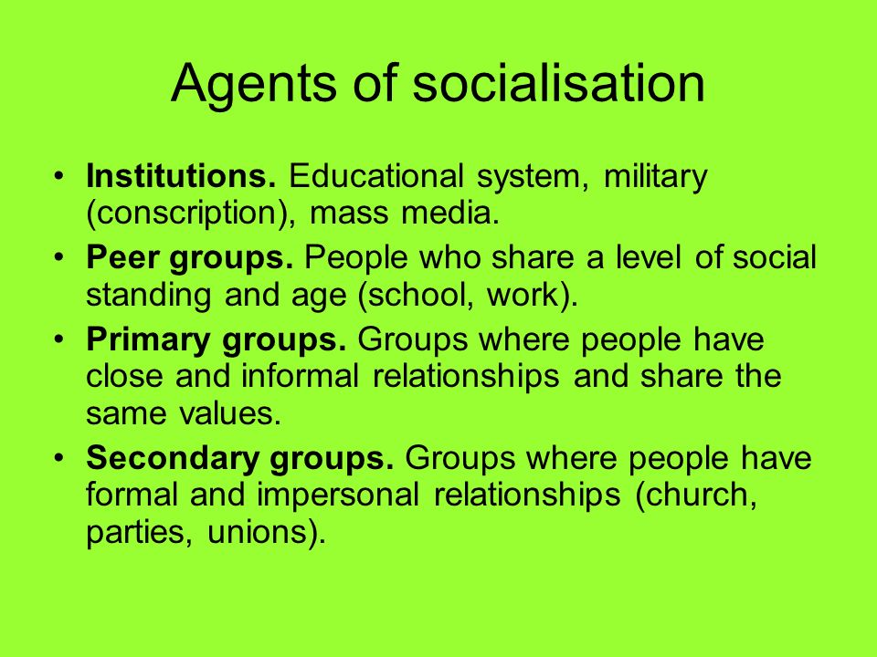 Agents of socialisation… …transmit values and opinions, which are received by mechanisms such as imitation, instruction, motivation.