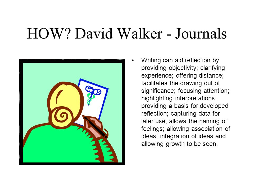 HOW? David Walker - Journals Writing can aid reflection by providing objectivity; clarifying experience; offering distance; facilitates the drawing ou