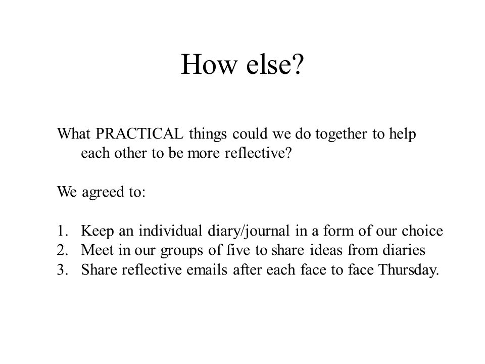 How else? What PRACTICAL things could we do together to help each other to be more reflective? We agreed to: 1.Keep an individual diary/journal in a f
