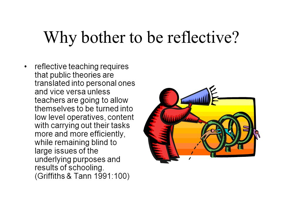 Why bother to be reflective? reflective teaching requires that public theories are translated into personal ones and vice versa unless teachers are go