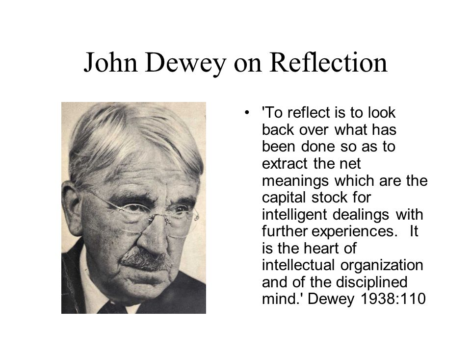 John Dewey on Reflection 'To reflect is to look back over what has been done so as to extract the net meanings which are the capital stock for intelli