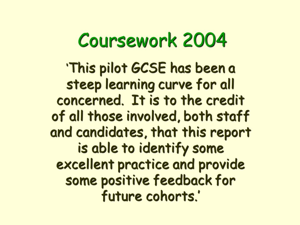 Coursework 2004 This pilot GCSE has been a steep learning curve for all concerned.