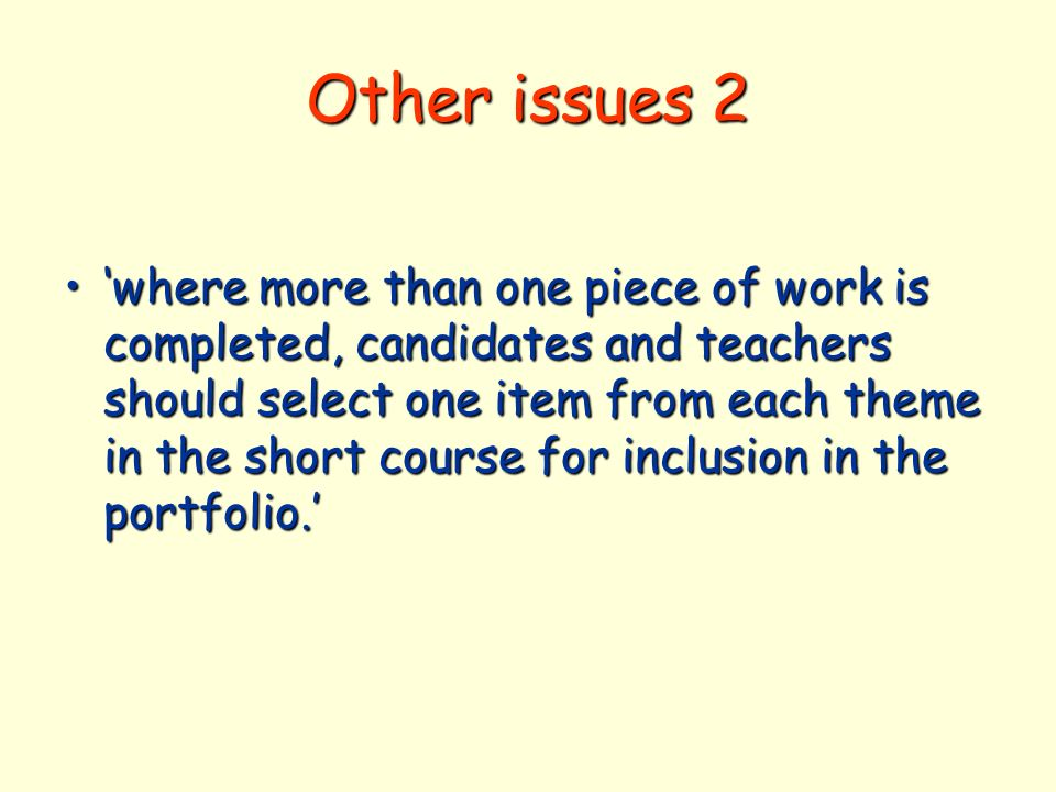 Other issues 2 where more than one piece of work is completed, candidates and teachers should select one item from each theme in the short course for inclusion in the portfolio.where more than one piece of work is completed, candidates and teachers should select one item from each theme in the short course for inclusion in the portfolio.