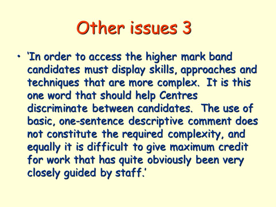 Other issues 3 In order to access the higher mark band candidates must display skills, approaches and techniques that are more complex.